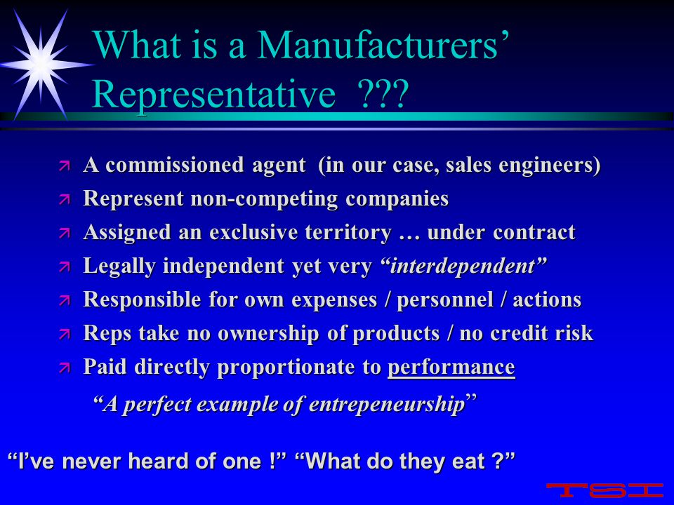What is a Manufacturers' Representative ??? ä A commissioned agent (in our case, sales engineers) ä Represent non-competing companies ä Assigned an ex