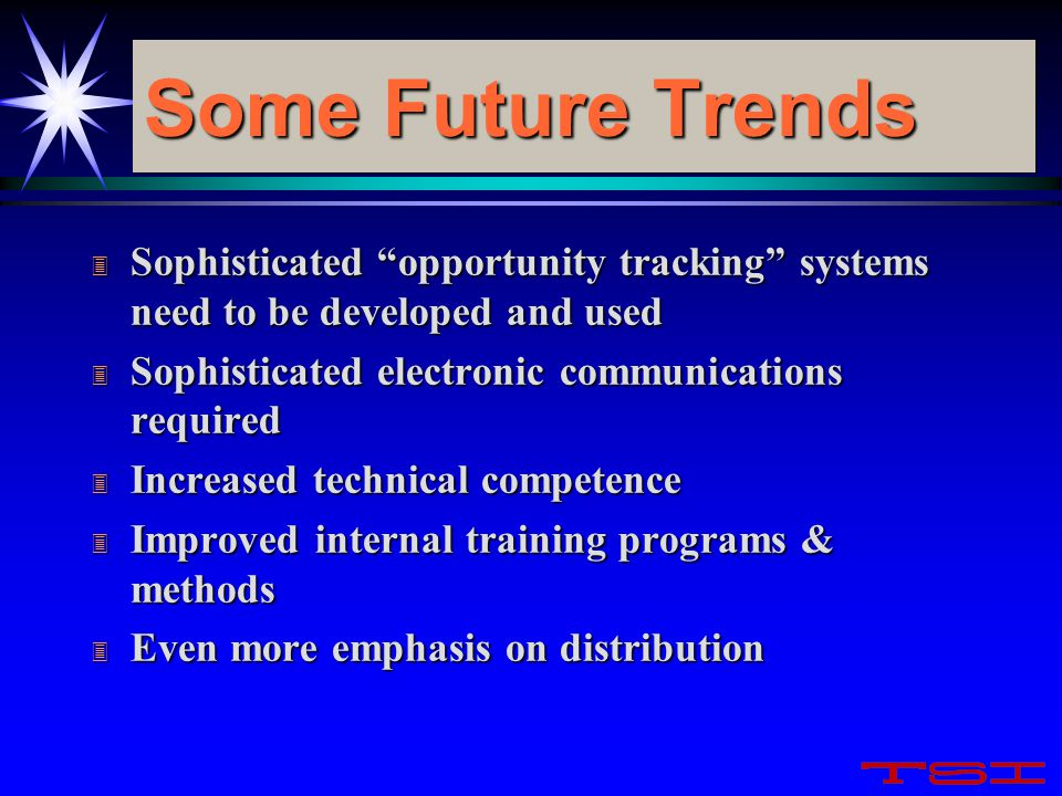 "Some Future Trends 3 Sophisticated ""opportunity tracking"" systems need to be developed and used 3 Sophisticated electronic communications required 3 I"
