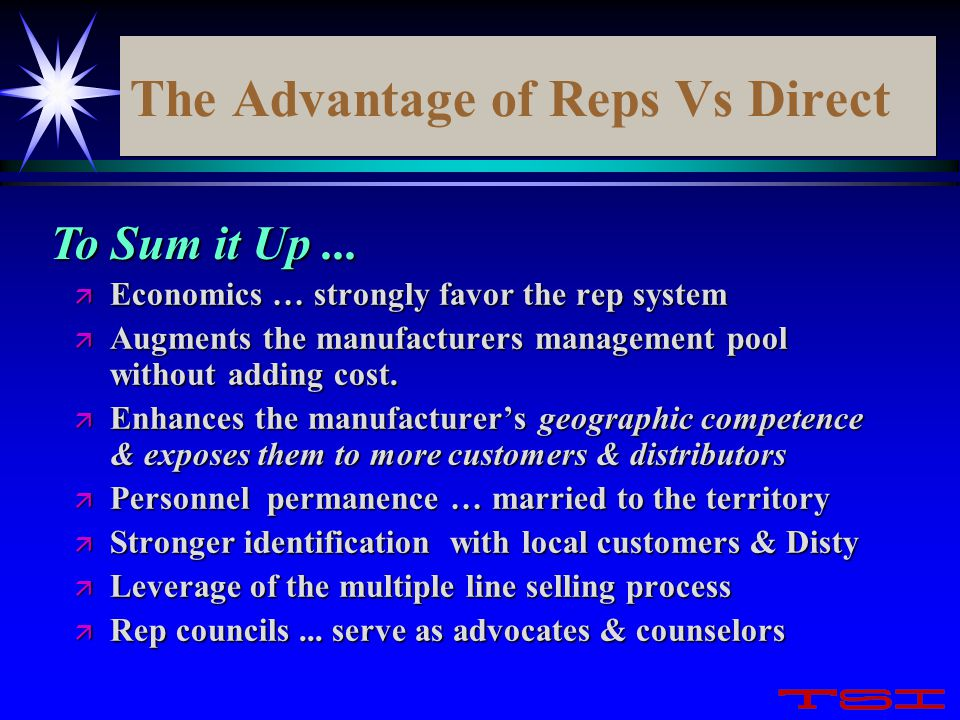 The Advantage of Reps Vs Direct ä Economics … strongly favor the rep system ä Augments the manufacturers management pool without adding cost. ä Enhanc