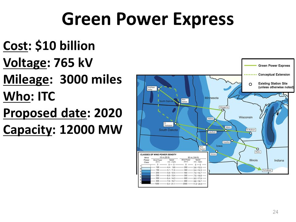 Green Power Express 24 Cost: $10 billion Voltage: 765 kV Mileage: 3000 miles Who: ITC Proposed date: 2020 Capacity: 12000 MW