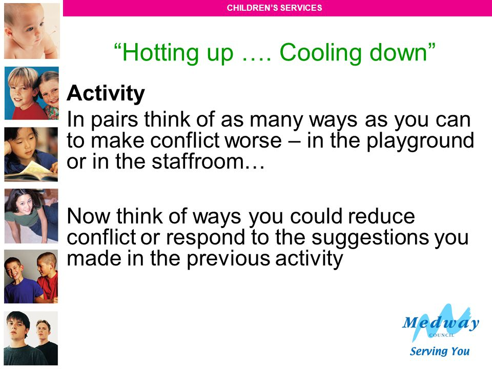 """CHILDREN'S SERVICES """"Hotting up …. Cooling down"""" Activity In pairs think of as many ways as you can to make conflict worse – in the playground or in t"""
