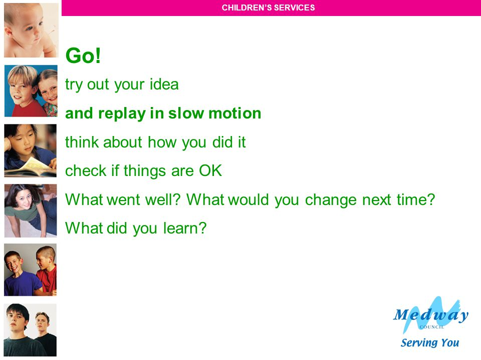 CHILDREN'S SERVICES Go! try out your idea and replay in slow motion think about how you did it check if things are OK What went well? What would you c