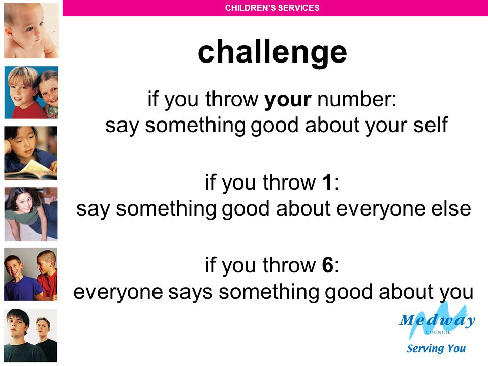 CHILDREN'S SERVICES challenge if you throw your number: say something good about your self if you throw 1: say something good about everyone else if y