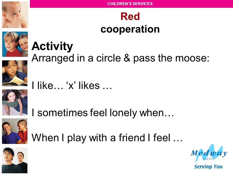 CHILDREN'S SERVICES Red cooperation Activity Arranged in a circle & pass the moose: I like… 'x' likes … I sometimes feel lonely when… When I play with