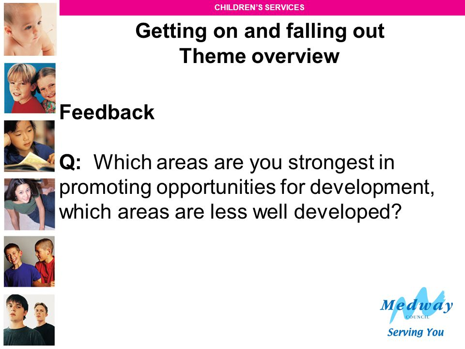 CHILDREN'S SERVICES Getting on and falling out Theme overview Feedback Q: Which areas are you strongest in promoting opportunities for development, wh