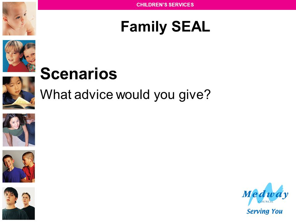 CHILDREN'S SERVICES Family SEAL Scenarios What advice would you give?