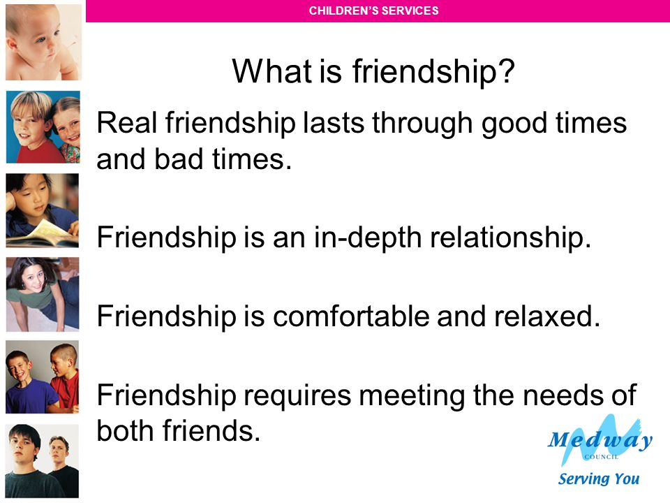CHILDREN'S SERVICES What is friendship? Real friendship lasts through good times and bad times. Friendship is an in-depth relationship. Friendship is