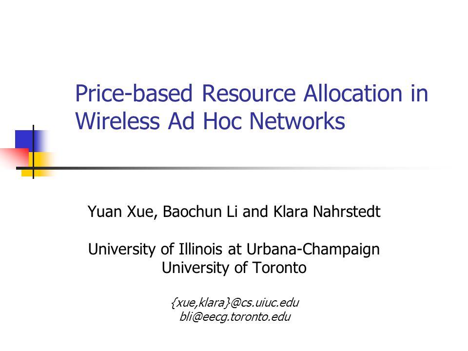 Price-based Resource Allocation in Wireless Ad Hoc Networks Yuan Xue, Baochun Li and Klara Nahrstedt University of Illinois at Urbana-Champaign University of Toronto {xue,klara}@cs.uiuc.edu bli@eecg.toronto.edu