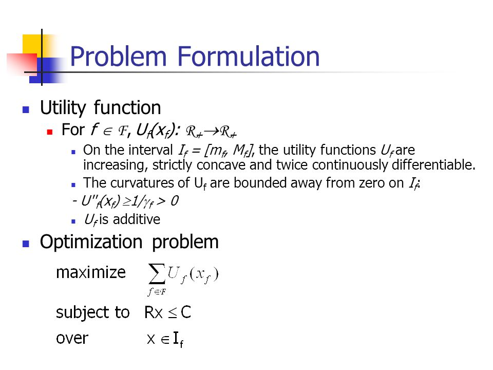 Problem Formulation Utility function For f  F, U f (x f ): R +  R + On the interval I f = [m f, M f ], the utility functions U f are increasing, strictly concave and twice continuously differentiable.