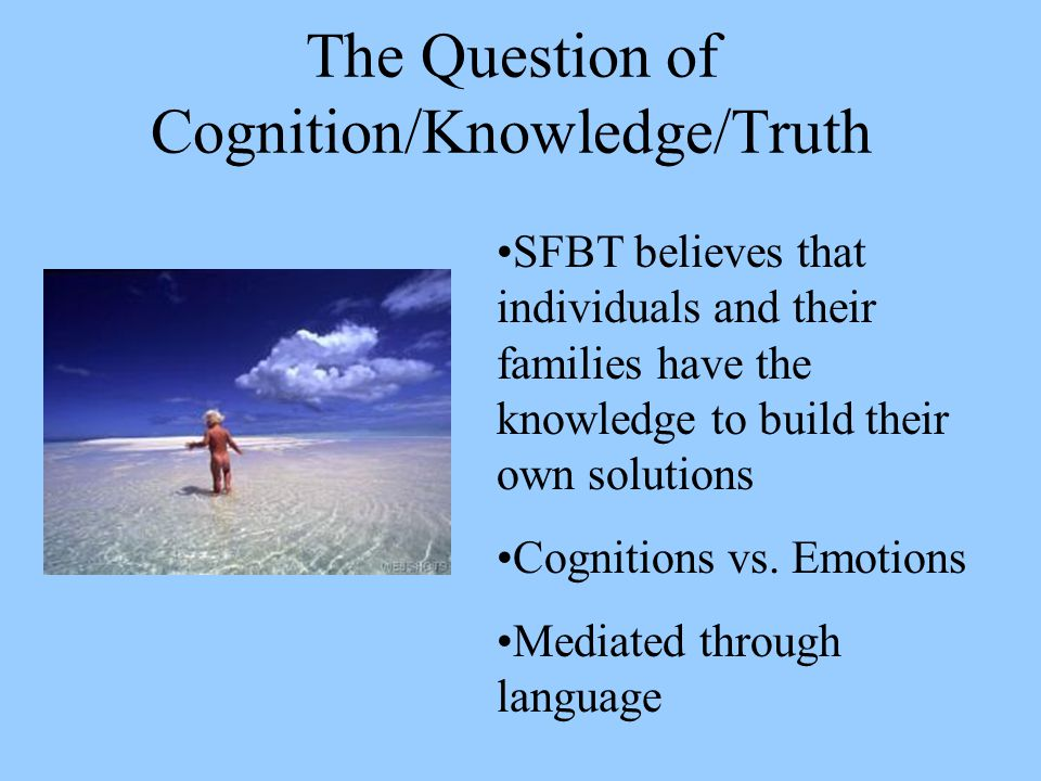 The Question of Cognition/Knowledge/Truth SFBT believes that individuals and their families have the knowledge to build their own solutions Cognitions