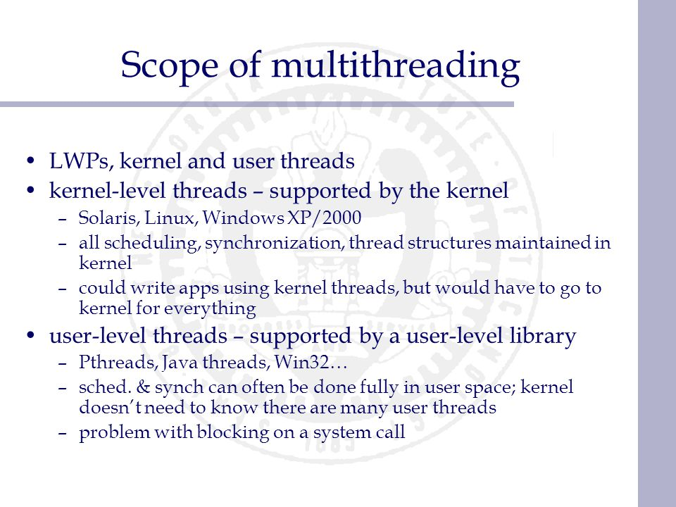 Scope of multithreading LWPs, kernel and user threads kernel-level threads – supported by the kernel –Solaris, Linux, Windows XP/2000 –all scheduling,
