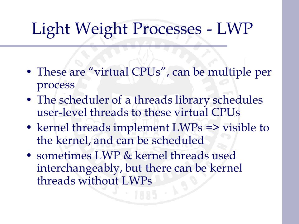 "Light Weight Processes - LWP These are ""virtual CPUs"", can be multiple per process The scheduler of a threads library schedules user-level threads to"