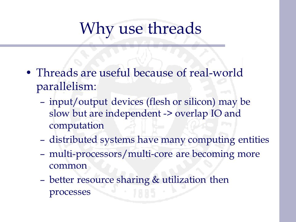 Why use threads Threads are useful because of real-world parallelism: –input/output devices (flesh or silicon) may be slow but are independent -> over
