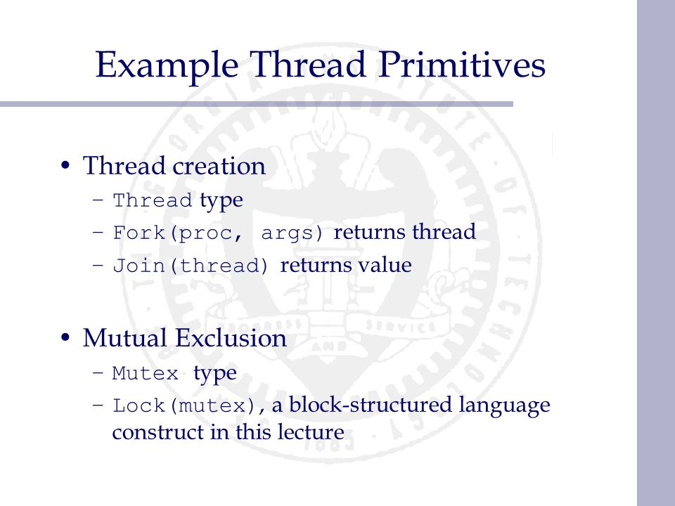 Example Thread Primitives Thread creation –Thread type –Fork(proc, args) returns thread –Join(thread) returns value Mutual Exclusion –Mutex type –Lock