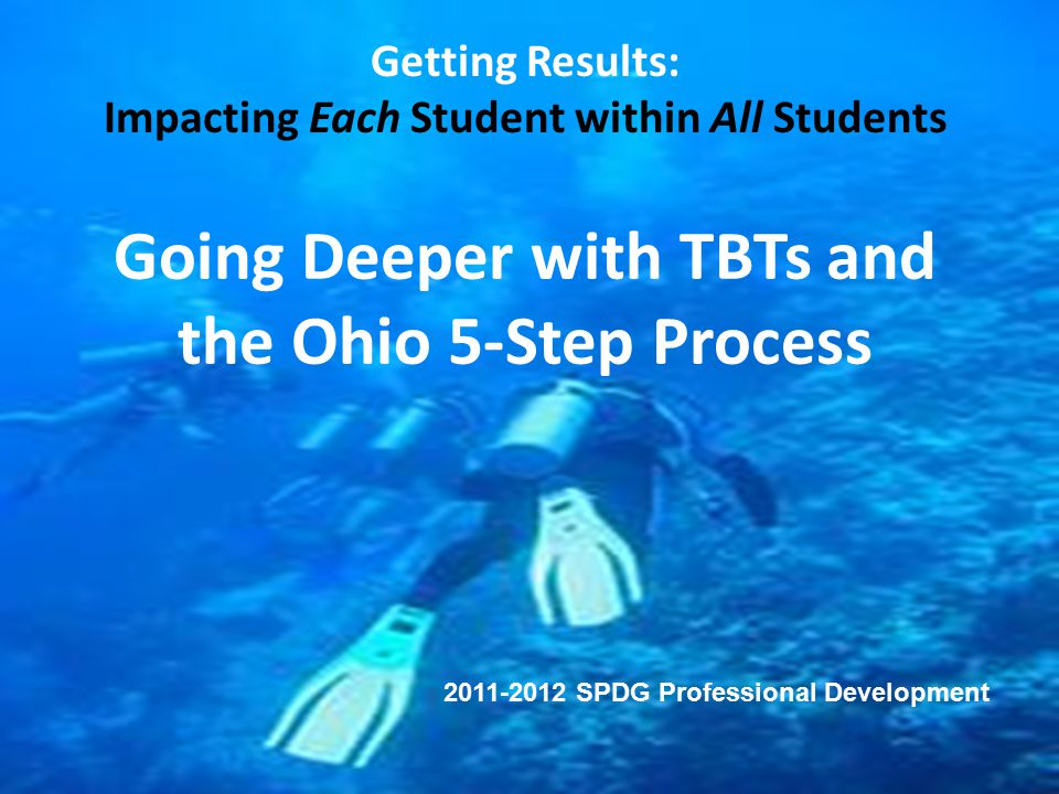 Going Deeper with TBTs and the Ohio 5-Step Process Getting Results: Impacting Each Student within All Students Going Deeper with TBTs and the Ohio 5-S