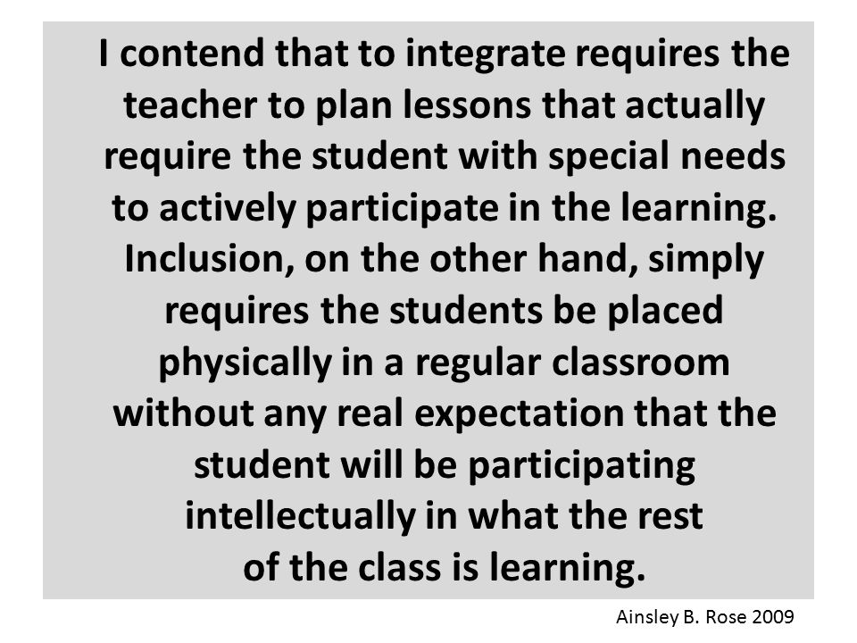 I contend that to integrate requires the teacher to plan lessons that actually require the student with special needs to actively participate in the l