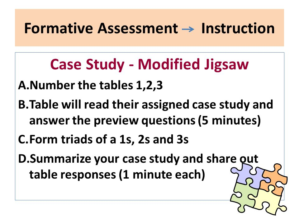 Formative Assessment Instruction Case Study - Modified Jigsaw A.Number the tables 1,2,3 B.Table will read their assigned case study and answer the pre