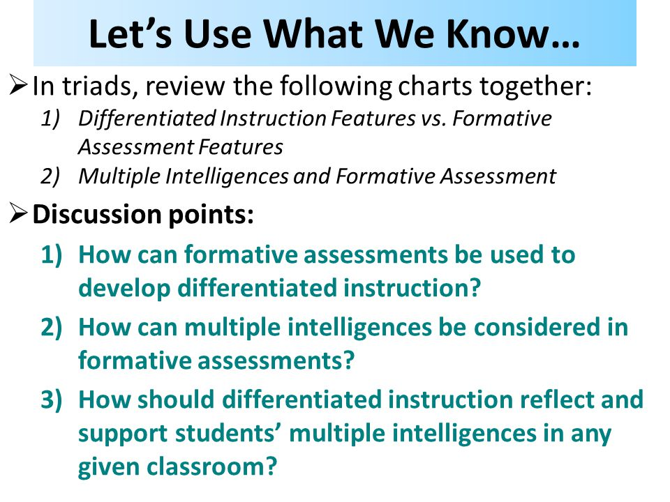 Let's Use What We Know…  In triads, review the following charts together: 1)Differentiated Instruction Features vs. Formative Assessment Features 2)M