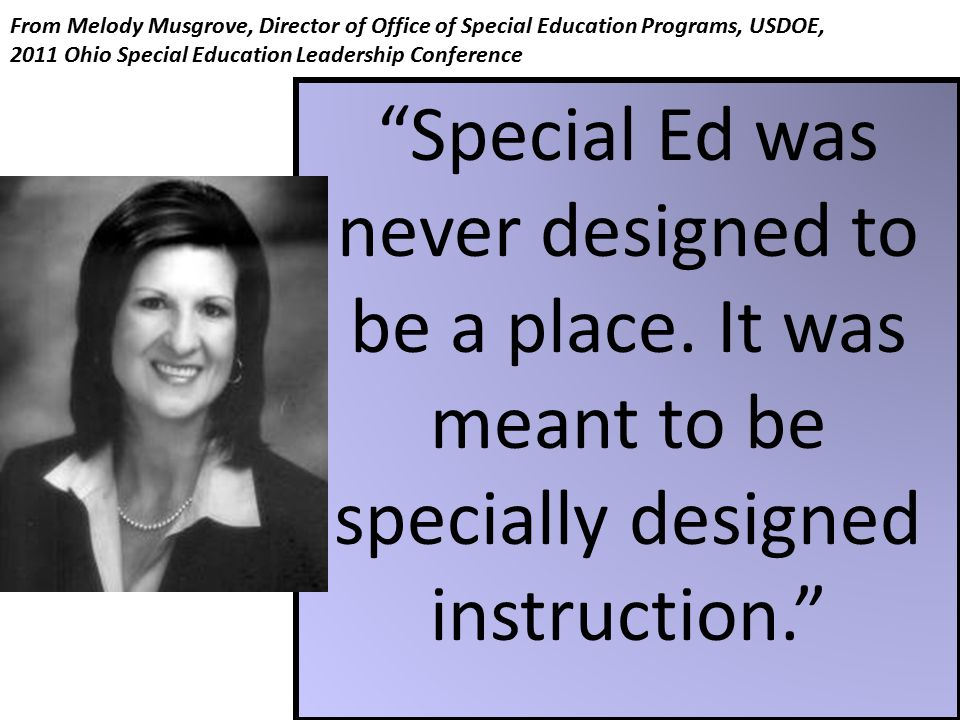 """From Melody Musgrove, Director of Office of Special Education Programs, USDOE, 2011 Ohio Special Education Leadership Conference """"Special Ed was never"""