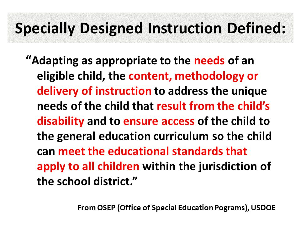 """Specially Designed Instruction Defined: """" Adapting as appropriate to the needs of an eligible child, the content, methodology or delivery of instructi"""