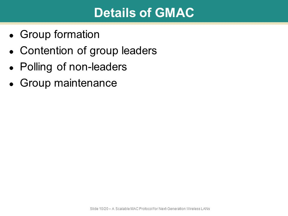 Slide 10/20 – A Scalable MAC Protocol for Next-Generation Wireless LANs Details of GMAC Group formation Contention of group leaders Polling of non-leaders Group maintenance