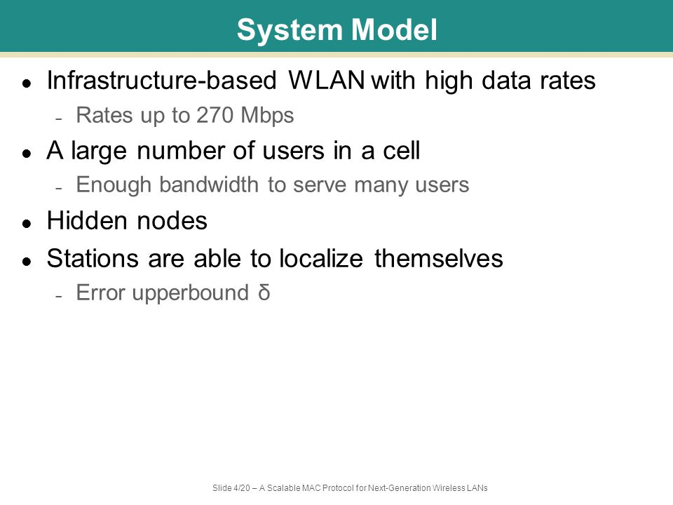 Slide 5/20 – A Scalable MAC Protocol for Next-Generation Wireless LANs Limitations of DCF DCF has a high overhead especially in next-generation WLANs Overhead of DCF: – Interframe spaces (IFS), backoff slots, control packets – Weight of overhead becomes magnified with high rates Collision rate becomes high when the number of station is large CTSRTSDATAACK Current WLANs CTSRTSACK Next-Generation WLANs DATA DIFS contention SIFS