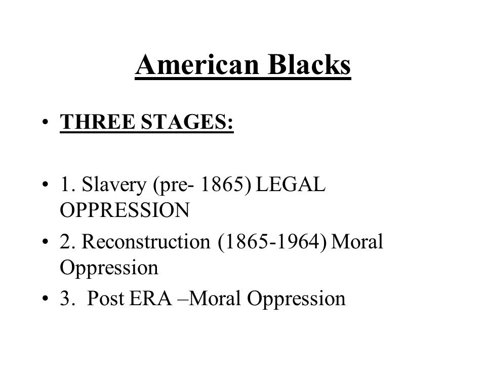 American Blacks THREE STAGES: 1. Slavery (pre- 1865) LEGAL OPPRESSION 2. Reconstruction (1865-1964) Moral Oppression 3. Post ERA –Moral Oppression