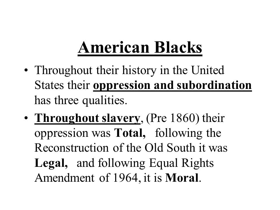 American Blacks Throughout their history in the United States their oppression and subordination has three qualities.