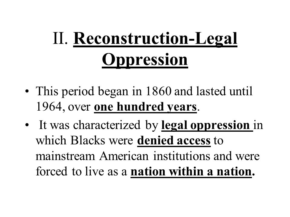II. Reconstruction-Legal Oppression This period began in 1860 and lasted until 1964, over one hundred years. It was characterized by legal oppression