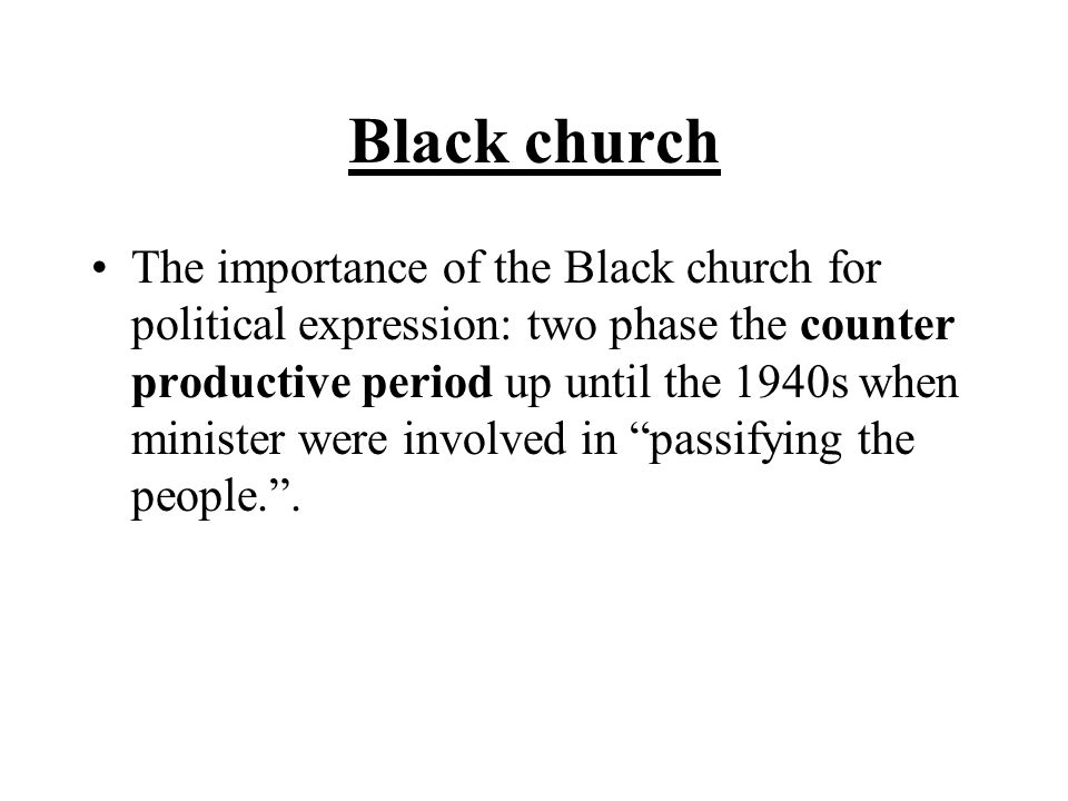 Black church The importance of the Black church for political expression: two phase the counter productive period up until the 1940s when minister were involved in passifying the people. .