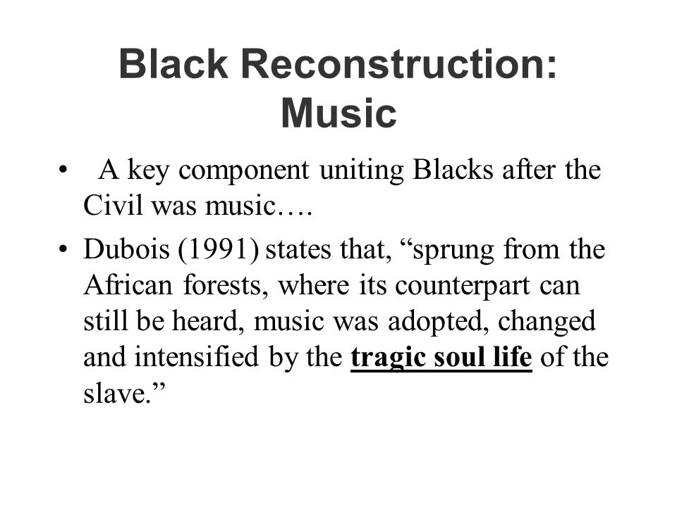 Black Reconstruction: Music A key component uniting Blacks after the Civil was music….