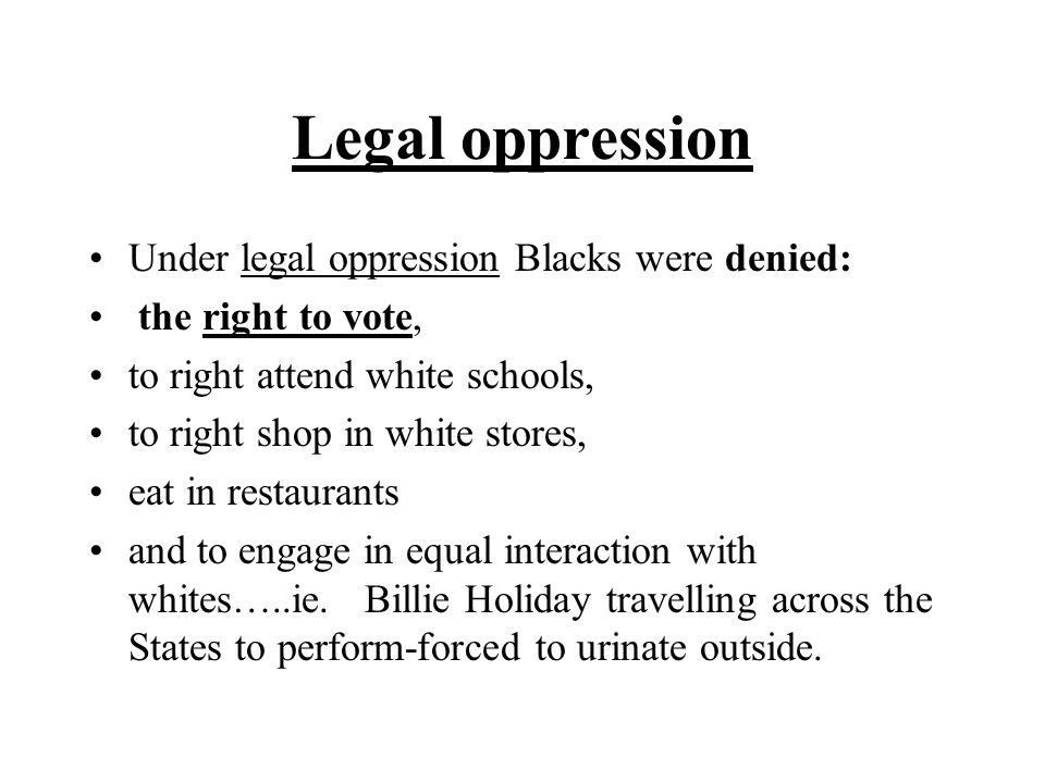 Legal oppression Under legal oppression Blacks were denied: the right to vote, to right attend white schools, to right shop in white stores, eat in restaurants and to engage in equal interaction with whites…..ie.