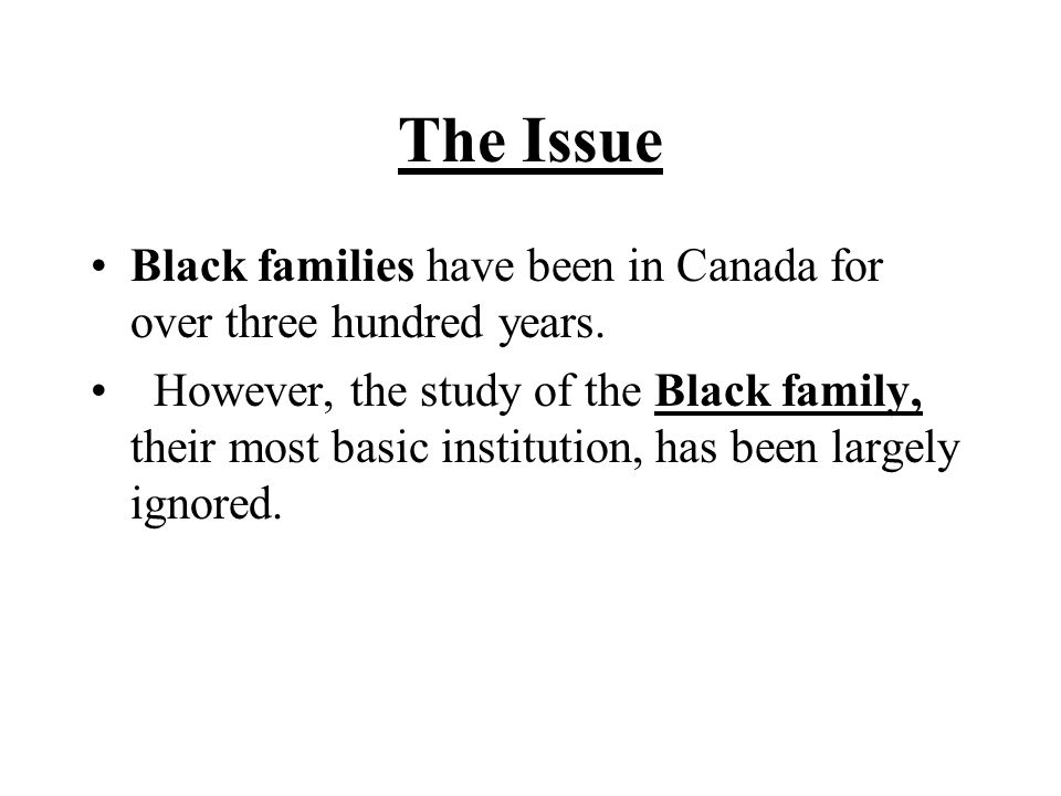 The Issue Black families have been in Canada for over three hundred years.