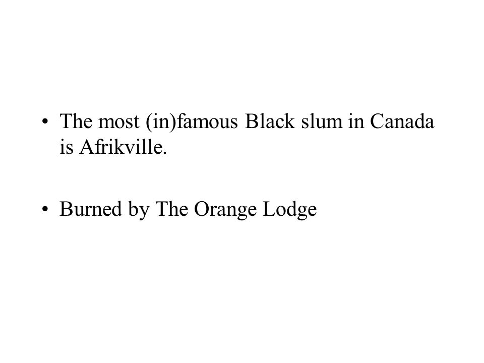 The most (in)famous Black slum in Canada is Afrikville. Burned by The Orange Lodge