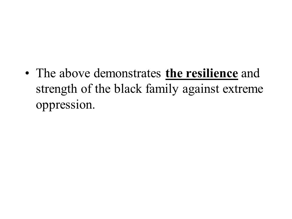 The above demonstrates the resilience and strength of the black family against extreme oppression.