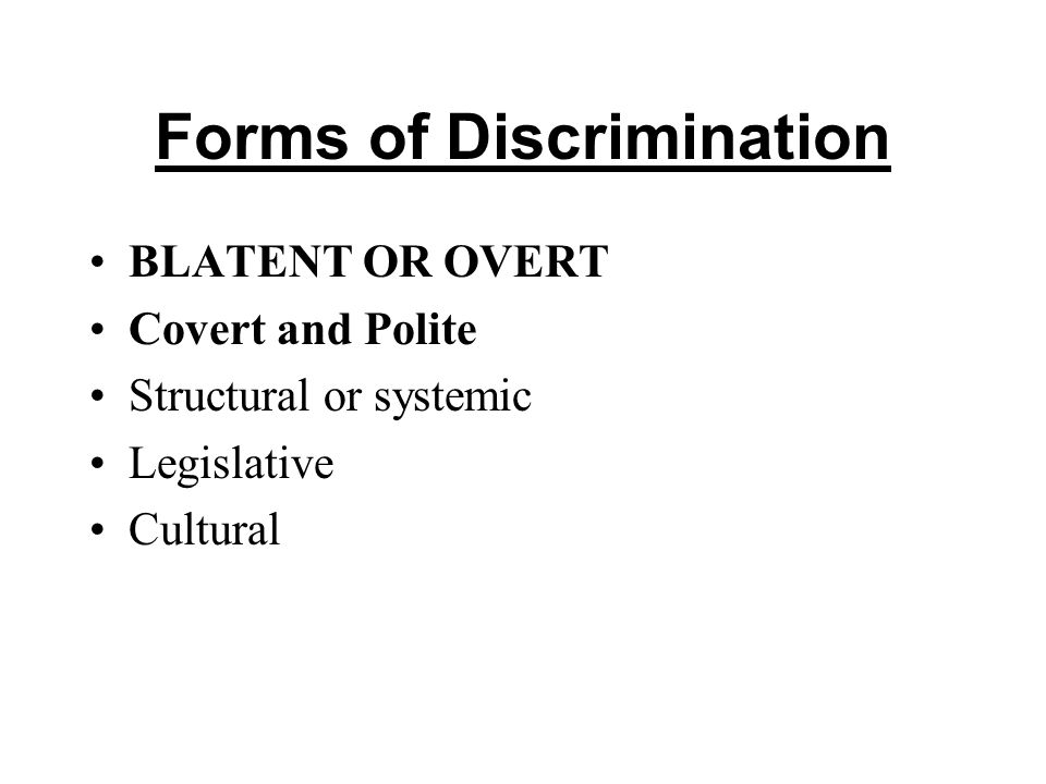 Forms of Discrimination BLATENT OR OVERT Covert and Polite Structural or systemic Legislative Cultural