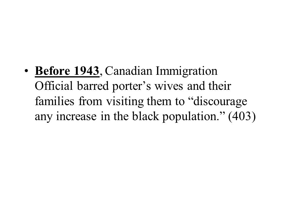 Before 1943, Canadian Immigration Official barred porter's wives and their families from visiting them to discourage any increase in the black population. (403)