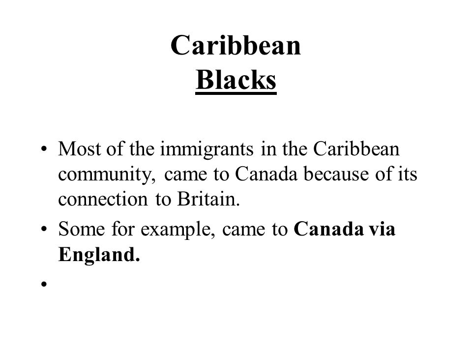 Caribbean Blacks Most of the immigrants in the Caribbean community, came to Canada because of its connection to Britain.