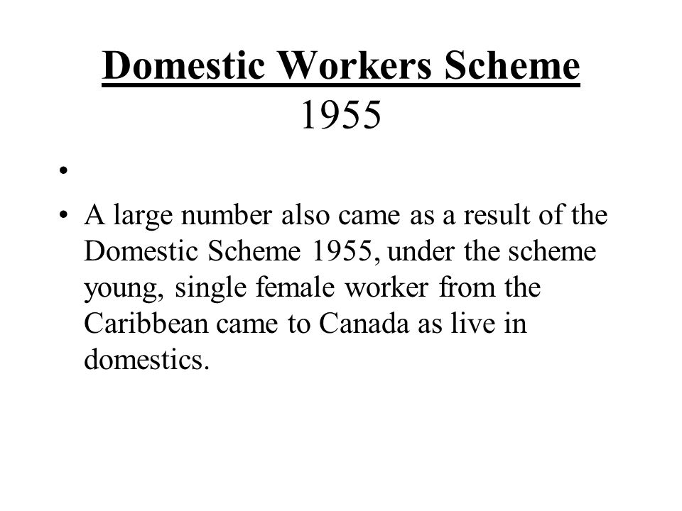 Domestic Workers Scheme 1955 A large number also came as a result of the Domestic Scheme 1955, under the scheme young, single female worker from the Caribbean came to Canada as live in domestics.