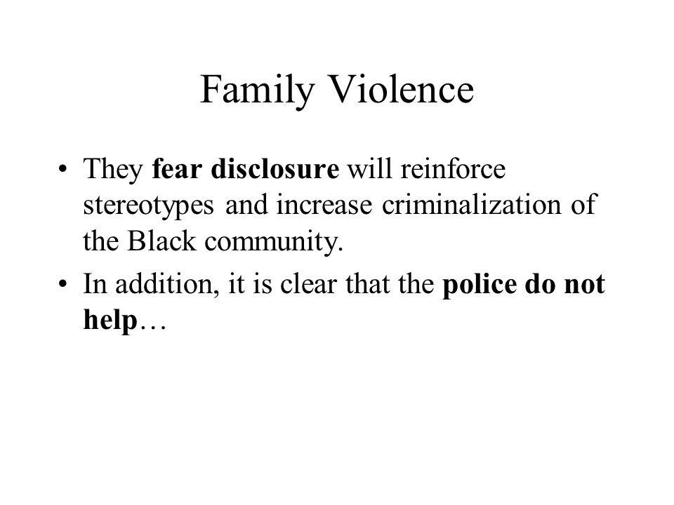 Family Violence They fear disclosure will reinforce stereotypes and increase criminalization of the Black community.