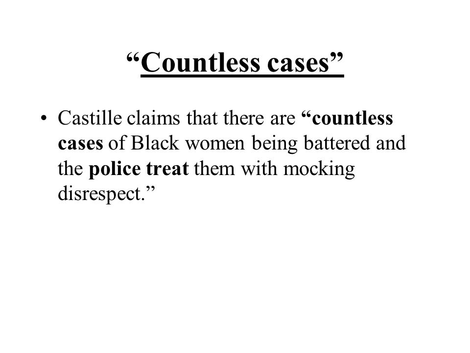 Countless cases Castille claims that there are countless cases of Black women being battered and the police treat them with mocking disrespect.