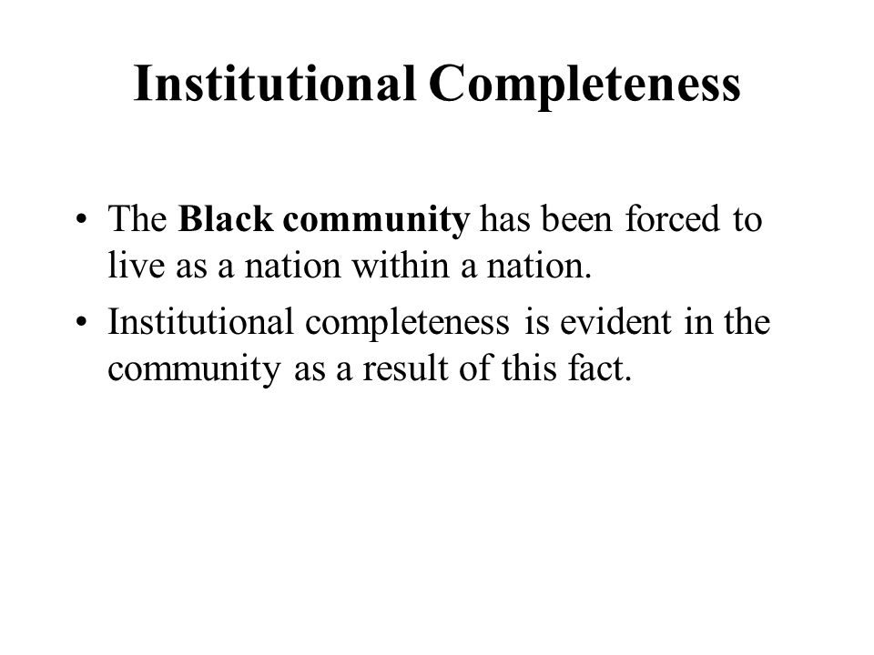 Institutional Completeness The Black community has been forced to live as a nation within a nation.