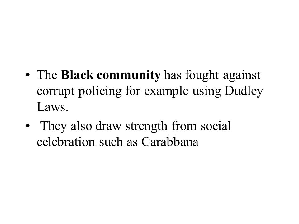 The Black community has fought against corrupt policing for example using Dudley Laws.