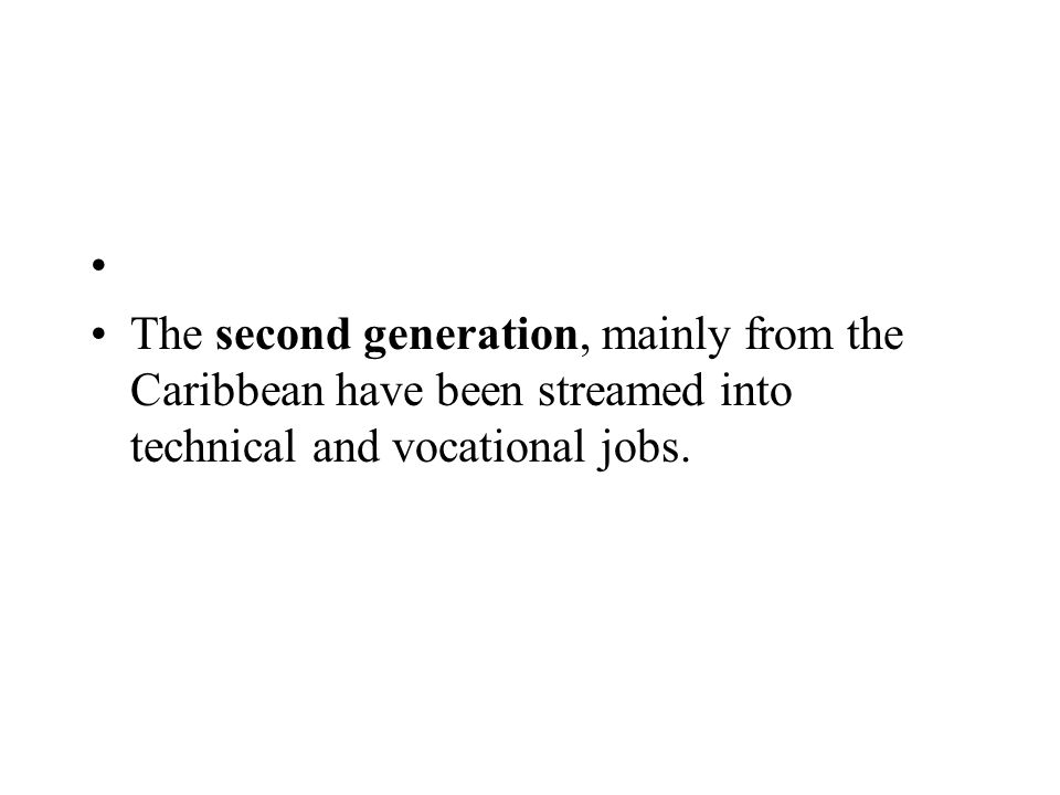 The second generation, mainly from the Caribbean have been streamed into technical and vocational jobs.