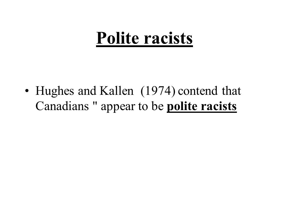 Polite racists Hughes and Kallen (1974) contend that Canadians appear to be polite racists