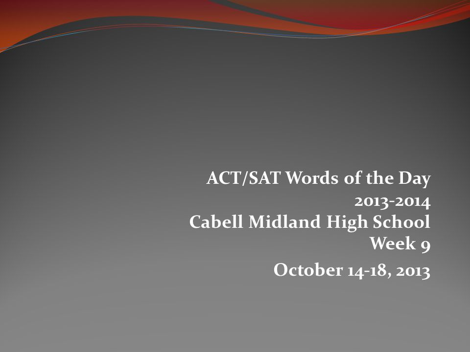 ACT/SAT Words of the Day 2013-2014 Cabell Midland High School Week 9 October 14-18, 2013