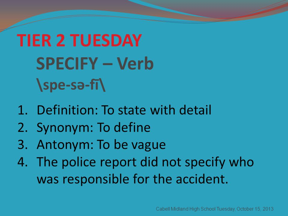 Cabell Midland High School Tuesday, October 15, 2013 TIER 2 TUESDAY SPECIFY – Verb \spe-sə-fī\ 1.Definition: To state with detail 2.Synonym: To define 3.Antonym: To be vague 4.The police report did not specify who was responsible for the accident.