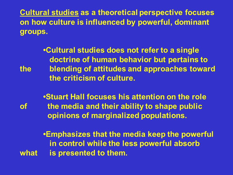 Cultural studies as a theoretical perspective focuses on how culture is influenced by powerful, dominant groups. Cultural studies does not refer to a