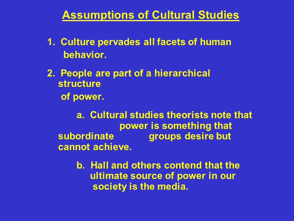 Assumptions of Cultural Studies 1. Culture pervades all facets of human behavior. 2. People are part of a hierarchical structure of power. a. Cultural