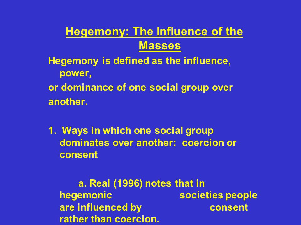Hegemony: The Influence of the Masses Hegemony is defined as the influence, power, or dominance of one social group over another. 1. Ways in which one